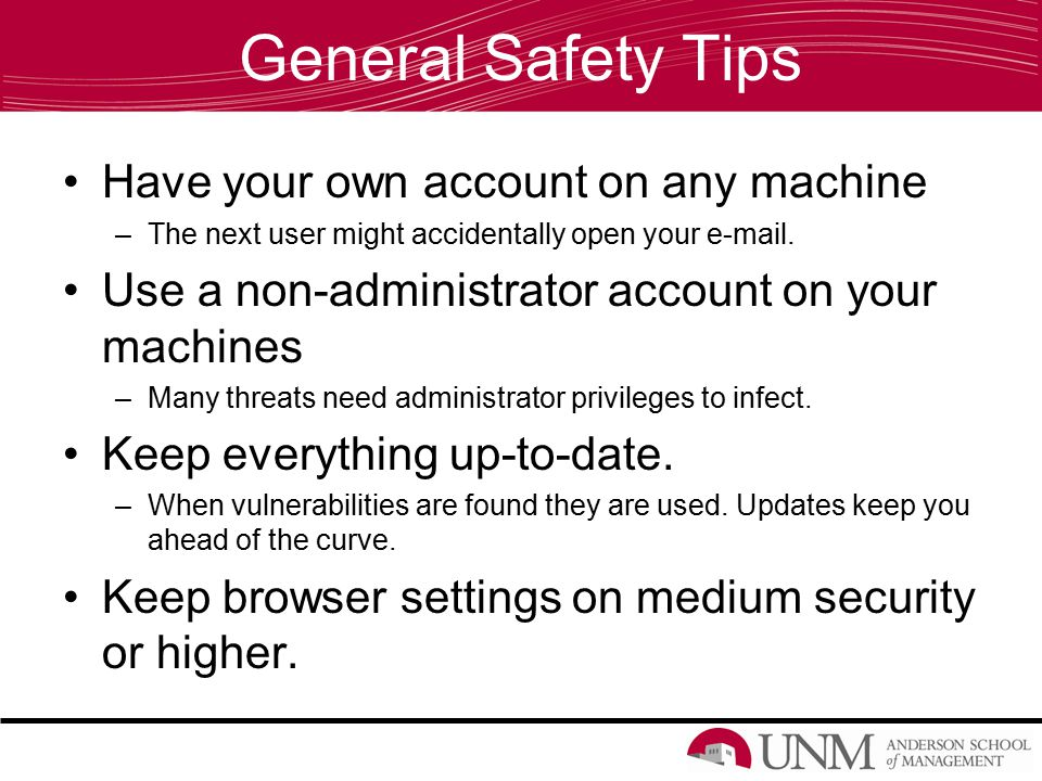 General Safety Tips Have your own account on any machine –The next user might accidentally open your e-mail.
