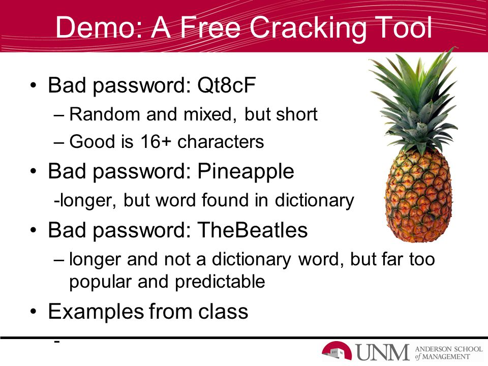 Demo: A Free Cracking Tool Bad password: Qt8cF –Random and mixed, but short –Good is 16+ characters Bad password: Pineapple -longer, but word found in dictionary Bad password: TheBeatles –longer and not a dictionary word, but far too popular and predictable Examples from class -