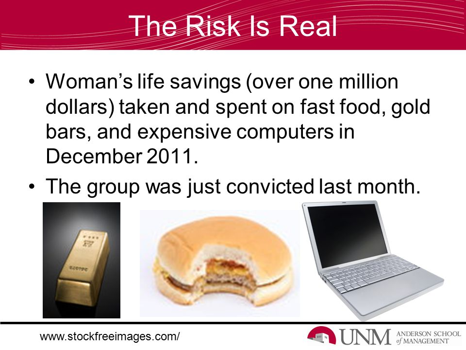 The Risk Is Real Woman's life savings (over one million dollars) taken and spent on fast food, gold bars, and expensive computers in December 2011.
