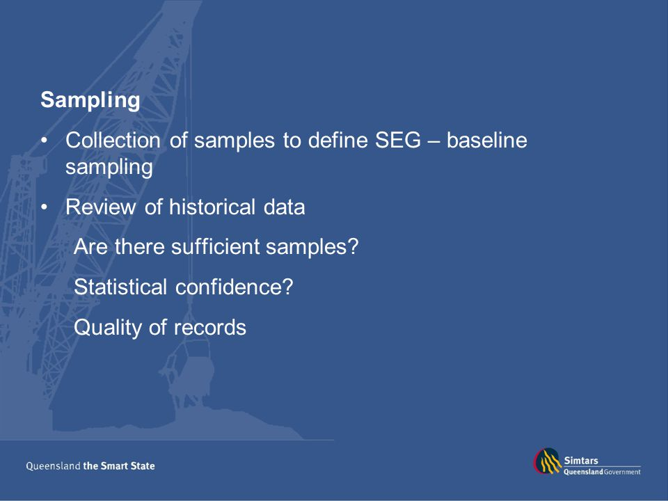 Sampling Collection of samples to define SEG – baseline sampling Review of historical data Are there sufficient samples? Statistical confidence? Quali