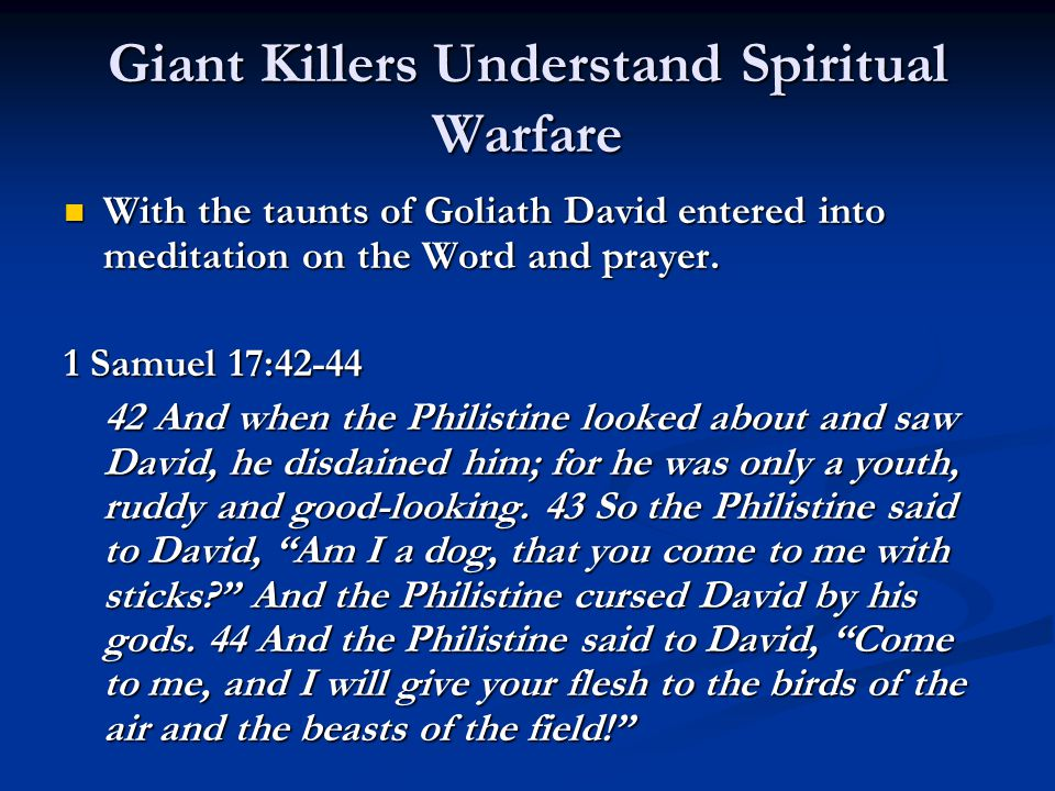 Giant Killers Understand Spiritual Warfare With the taunts of Goliath David entered into meditation on the Word and prayer.