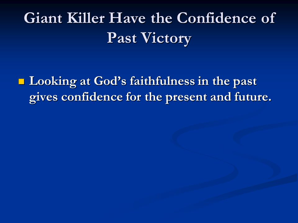 Giant Killer Have the Confidence of Past Victory Looking at God's faithfulness in the past gives confidence for the present and future.