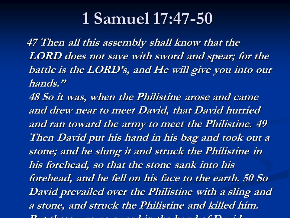 1 Samuel 17:47-50 47 Then all this assembly shall know that the LORD does not save with sword and spear; for the battle is the LORD's, and He will give you into our hands. 48 So it was, when the Philistine arose and came and drew near to meet David, that David hurried and ran toward the army to meet the Philistine.