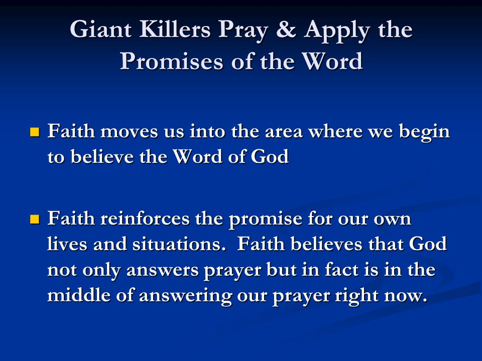Giant Killers Pray & Apply the Promises of the Word Faith moves us into the area where we begin to believe the Word of God Faith moves us into the area where we begin to believe the Word of God Faith reinforces the promise for our own lives and situations.