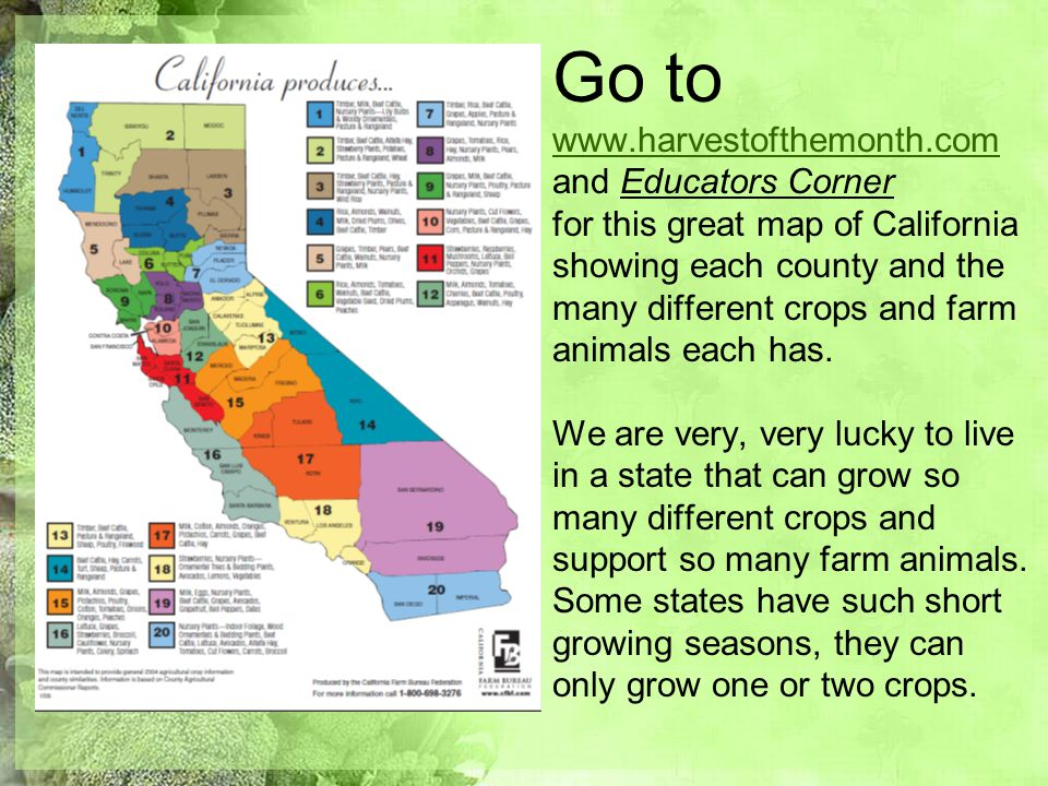 Go to www.harvestofthemonth.com and Educators Corner for this great map of California showing each county and the many different crops and farm animal