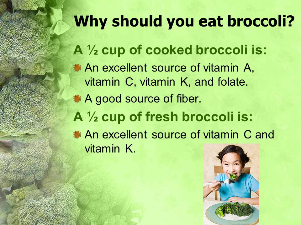Why should you eat broccoli? A ½ cup of cooked broccoli is: An excellent source of vitamin A, vitamin C, vitamin K, and folate. A good source of fiber