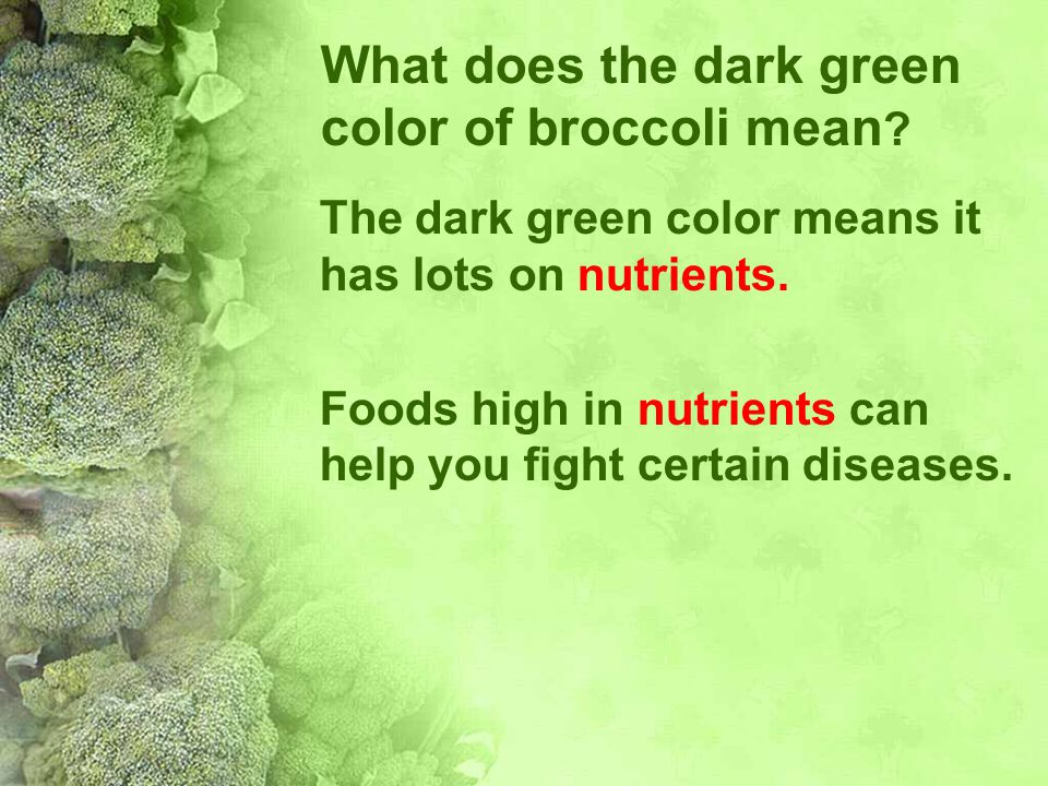 What does the dark green color of broccoli mean ? The dark green color means it has lots on nutrients. Foods high in nutrients can help you fight cert