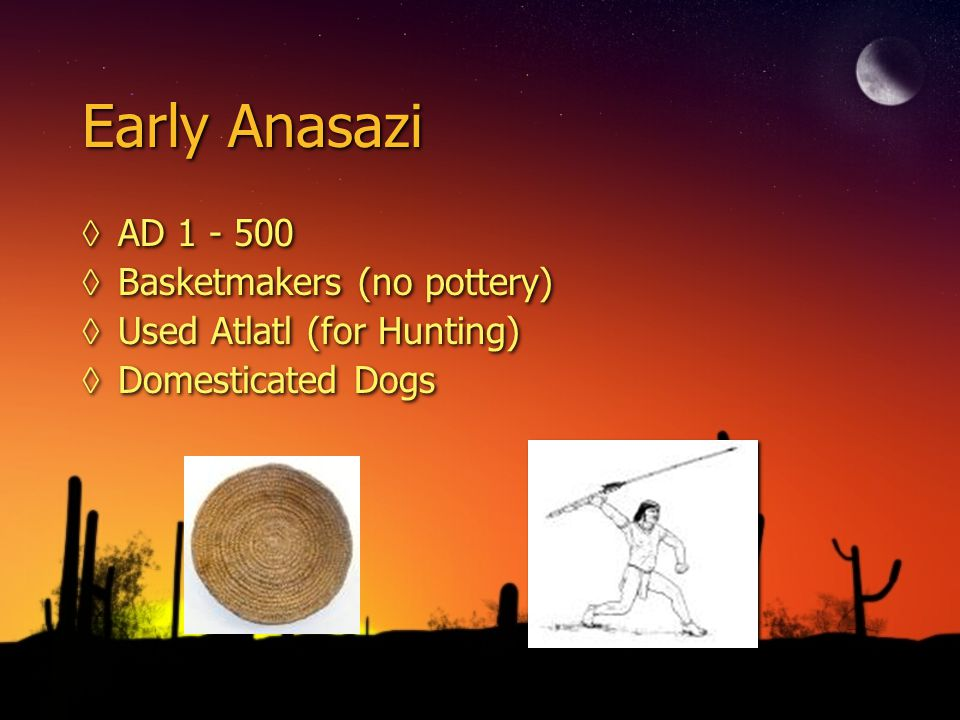 Early Anasazi ◊AD 1 - 500 ◊Basketmakers (no pottery) ◊Used Atlatl (for Hunting) ◊Domesticated Dogs ◊AD 1 - 500 ◊Basketmakers (no pottery) ◊Used Atlatl (for Hunting) ◊Domesticated Dogs