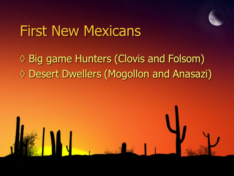 First New Mexicans ◊Big game Hunters (Clovis and Folsom) ◊Desert Dwellers (Mogollon and Anasazi) ◊Big game Hunters (Clovis and Folsom) ◊Desert Dwellers (Mogollon and Anasazi)
