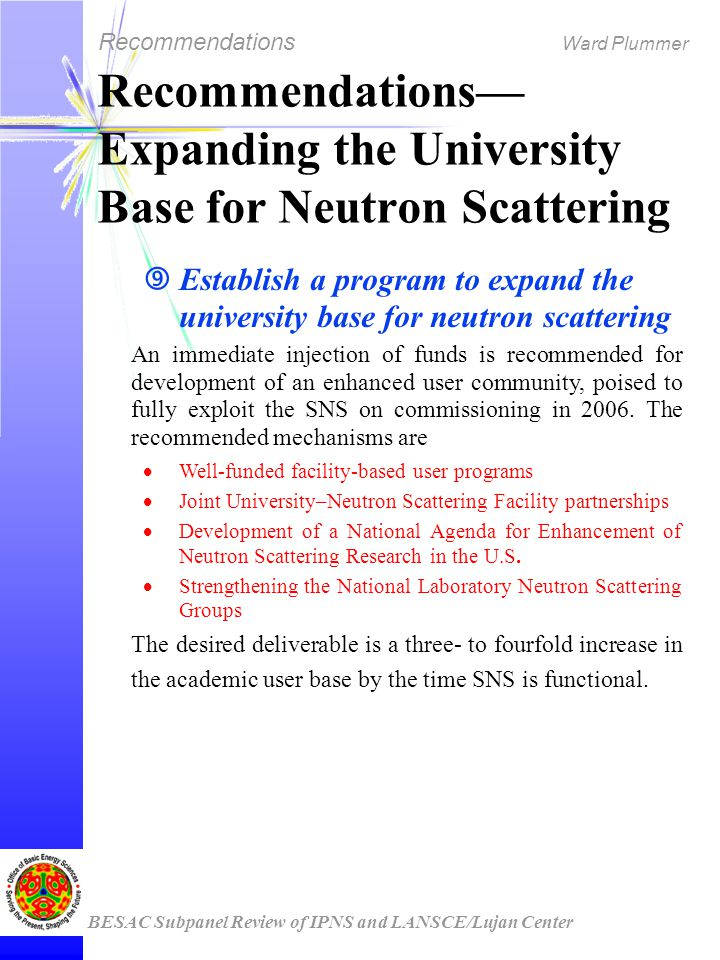 Recommendations Ward Plummer BESAC Subpanel Review of IPNS and LANSCE/Lujan Center Recommendations— Expanding the University Base for Neutron Scattering ‰ Establish a program to expand the university base for neutron scattering An immediate injection of funds is recommended for development of an enhanced user community, poised to fully exploit the SNS on commissioning in 2006.