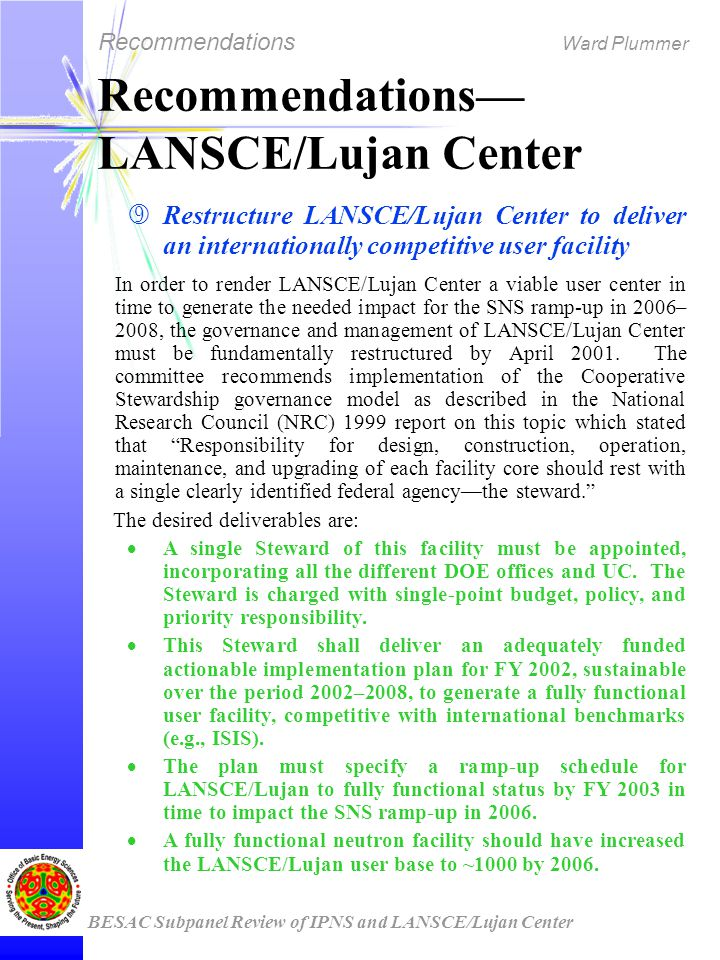 Recommendations Ward Plummer BESAC Subpanel Review of IPNS and LANSCE/Lujan Center Recommendations— LANSCE/Lujan Center ‰ Restructure LANSCE/Lujan Center to deliver an internationally competitive user facility In order to render LANSCE/Lujan Center a viable user center in time to generate the needed impact for the SNS ramp-up in 2006– 2008, the governance and management of LANSCE/Lujan Center must be fundamentally restructured by April 2001.