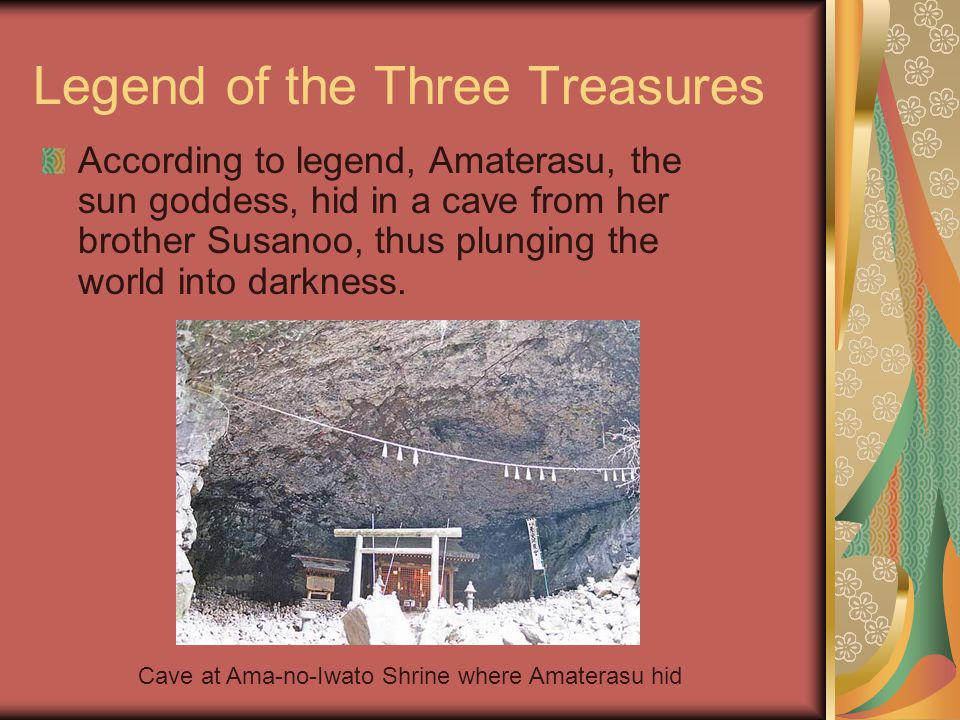 Legend of the Three Treasures According to legend, Amaterasu, the sun goddess, hid in a cave from her brother Susanoo, thus plunging the world into darkness.