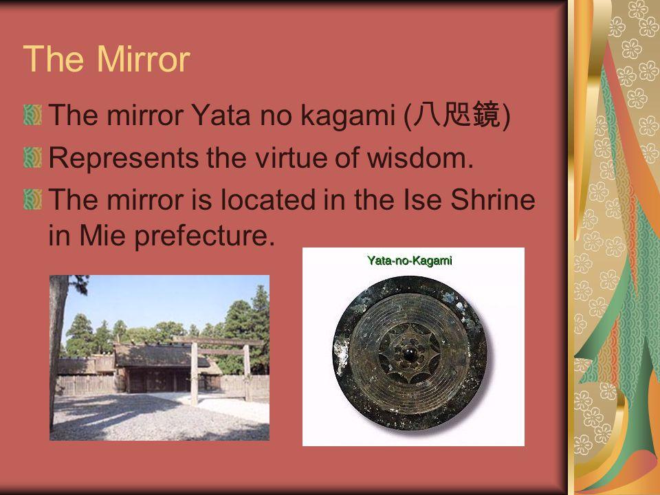 The Mirror The mirror Yata no kagami ( 八咫鏡 ) Represents the virtue of wisdom.