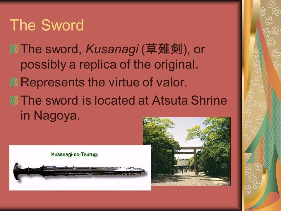 The Sword The sword, Kusanagi ( 草薙剣 ), or possibly a replica of the original.