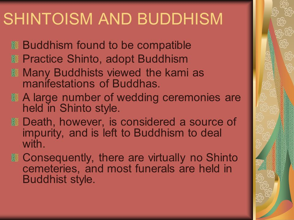 SHINTOISM AND BUDDHISM Buddhism found to be compatible Practice Shinto, adopt Buddhism Many Buddhists viewed the kami as manifestations of Buddhas.