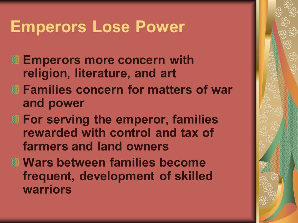 Emperors Lose Power Emperors more concern with religion, literature, and art Families concern for matters of war and power For serving the emperor, families rewarded with control and tax of farmers and land owners Wars between families become frequent, development of skilled warriors