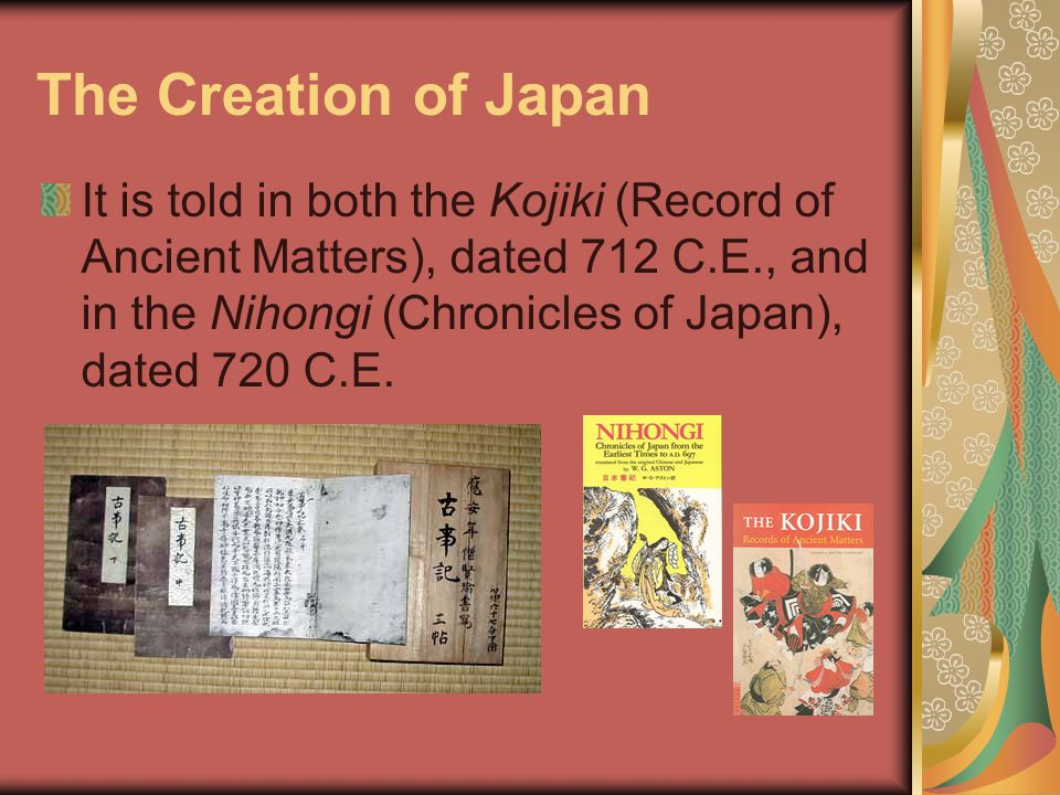 The Creation of Japan It is told in both the Kojiki (Record of Ancient Matters), dated 712 C.E., and in the Nihongi (Chronicles of Japan), dated 720 C.E.