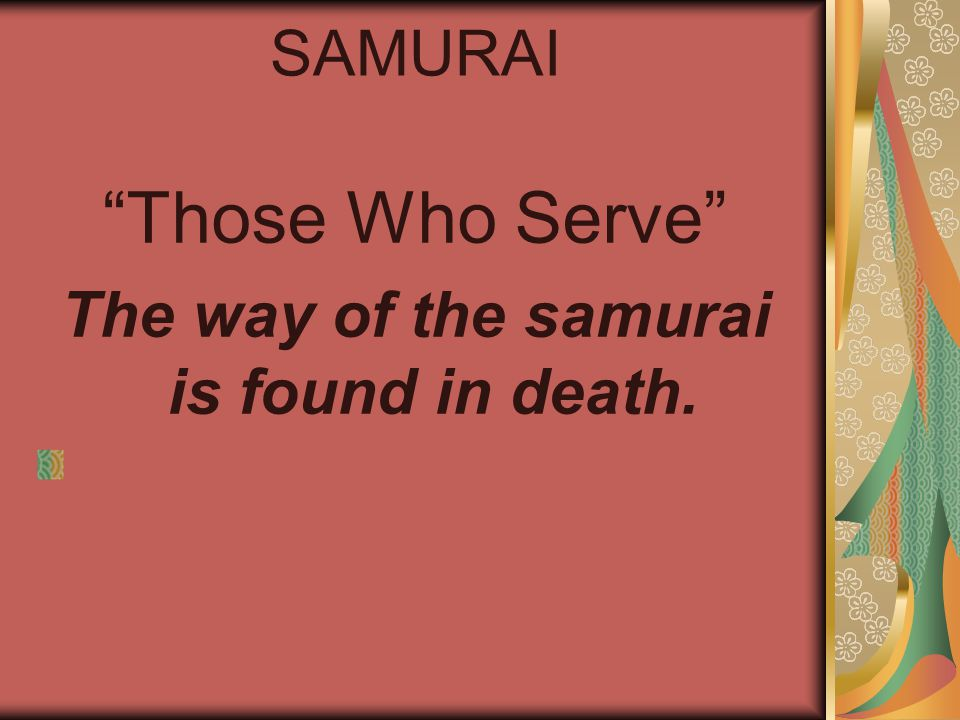 SAMURAI Those Who Serve The way of the samurai is found in death.