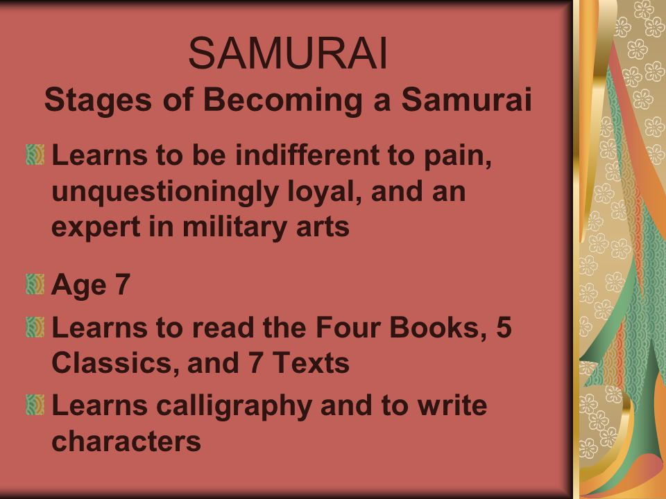 SAMURAI Stages of Becoming a Samurai Learns to be indifferent to pain, unquestioningly loyal, and an expert in military arts Age 7 Learns to read the Four Books, 5 Classics, and 7 Texts Learns calligraphy and to write characters