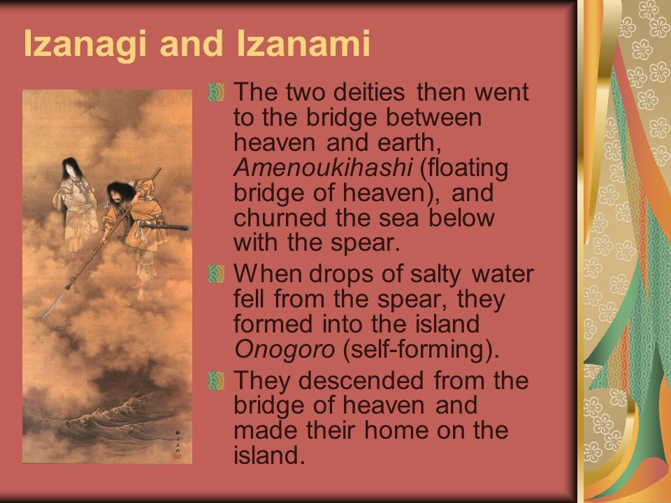Izanagi and Izanami The two deities then went to the bridge between heaven and earth, Amenoukihashi (floating bridge of heaven), and churned the sea below with the spear.