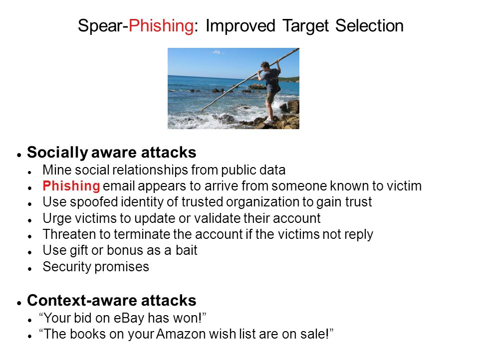 Socially aware attacks Mine social relationships from public data Phishing email appears to arrive from someone known to victim Use spoofed identity of trusted organization to gain trust Urge victims to update or validate their account Threaten to terminate the account if the victims not reply Use gift or bonus as a bait Security promises Context-aware attacks Your bid on eBay has won! The books on your Amazon wish list are on sale! Spear-Phishing: Improved Target Selection