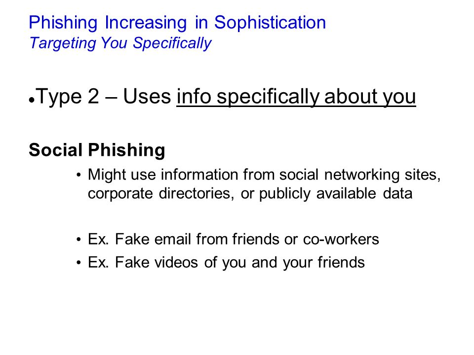 Phishing Increasing in Sophistication Targeting You Specifically Type 2 – Uses info specifically about you Social Phishing Might use information from
