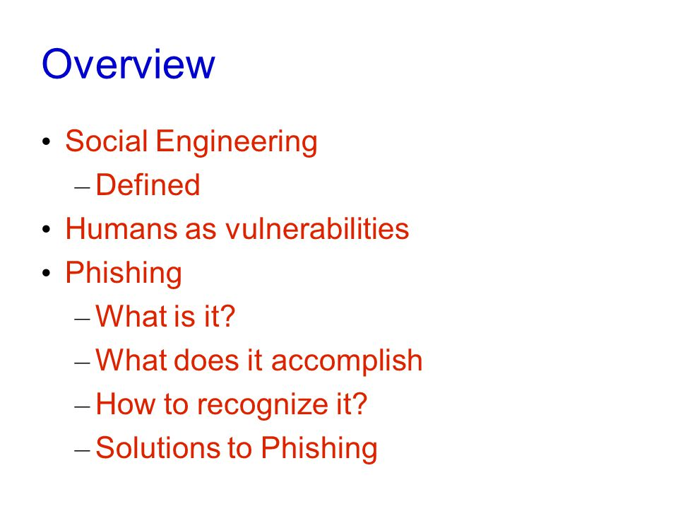 Overview Social Engineering – Defined Humans as vulnerabilities Phishing – What is it.