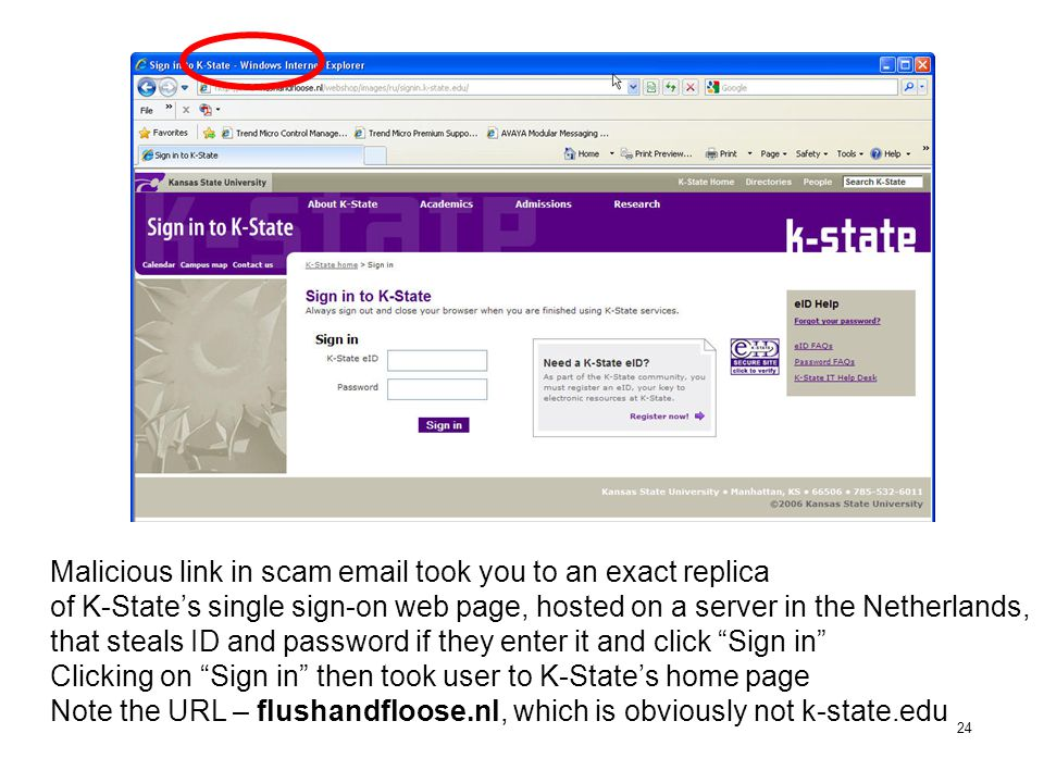 24 Malicious link in scam email took you to an exact replica of K-State's single sign-on web page, hosted on a server in the Netherlands, that steals ID and password if they enter it and click Sign in Clicking on Sign in then took user to K-State's home page Note the URL – flushandfloose.nl, which is obviously not k-state.edu