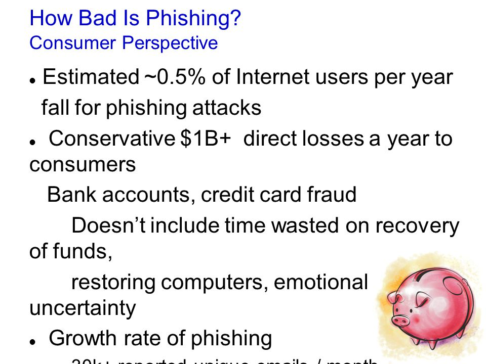 How Bad Is Phishing? Consumer Perspective Estimated ~0.5% of Internet users per year fall for phishing attacks Conservative $1B+ direct losses a year