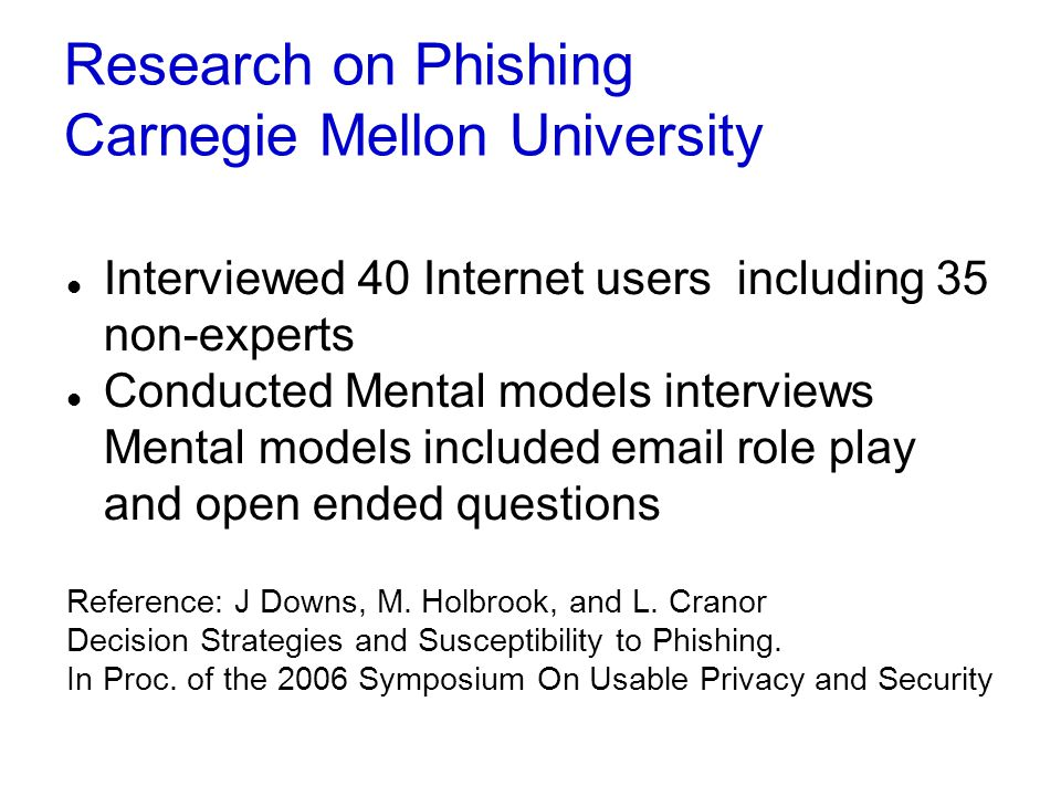 Research on Phishing Carnegie Mellon University Interviewed 40 Internet users including 35 non-experts Conducted Mental models interviews Mental models included email role play and open ended questions Reference: J Downs, M.