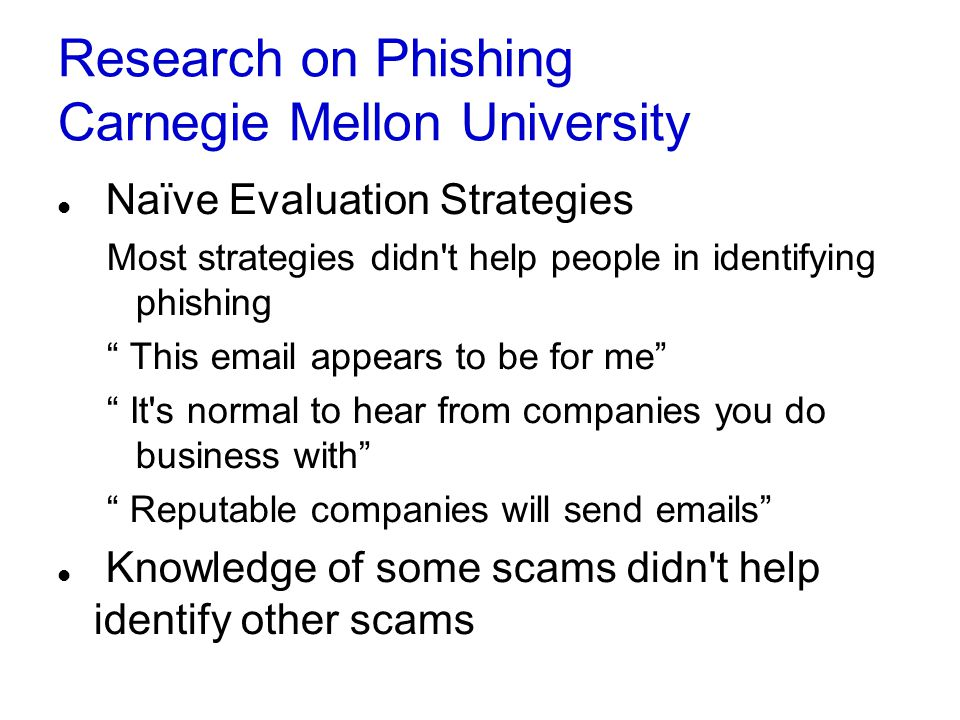Research on Phishing Carnegie Mellon University Naïve Evaluation Strategies Most strategies didn t help people in identifying phishing This email appears to be for me It s normal to hear from companies you do business with Reputable companies will send emails Knowledge of some scams didn t help identify other scams