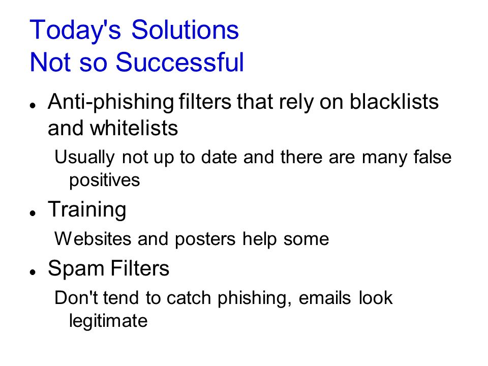 Today's Solutions Not so Successful Anti-phishing filters that rely on blacklists and whitelists Usually not up to date and there are many false posit