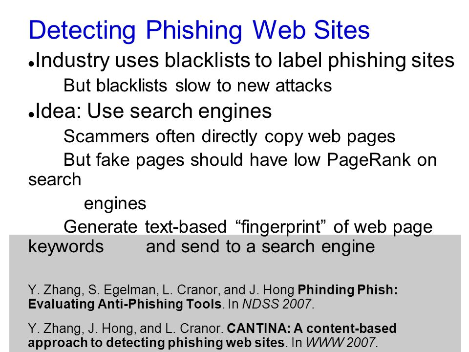 Detecting Phishing Web Sites Industry uses blacklists to label phishing sites But blacklists slow to new attacks Idea: Use search engines Scammers often directly copy web pages But fake pages should have low PageRank on search engines Generate text-based fingerprint of web page keywords and send to a search engine Y.