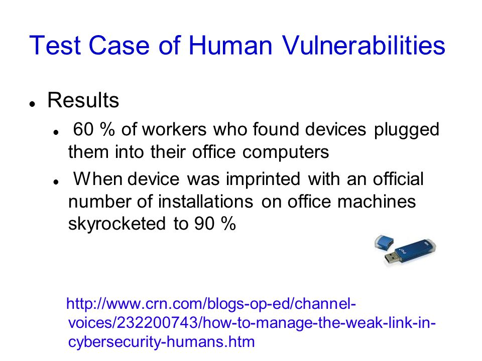 Test Case of Human Vulnerabilities Results 60 % of workers who found devices plugged them into their office computers When device was imprinted with a