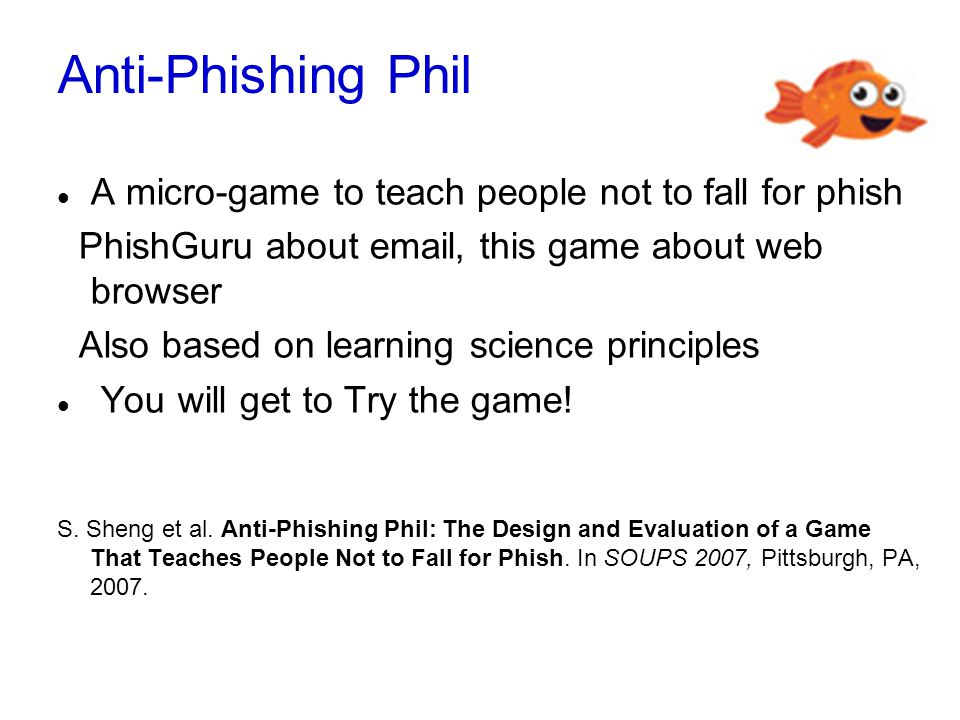 Anti-Phishing Phil A micro-game to teach people not to fall for phish PhishGuru about email, this game about web browser Also based on learning science principles You will get to Try the game.