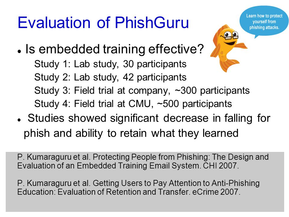 Evaluation of PhishGuru Is embedded training effective? Study 1: Lab study, 30 participants Study 2: Lab study, 42 participants Study 3: Field trial a