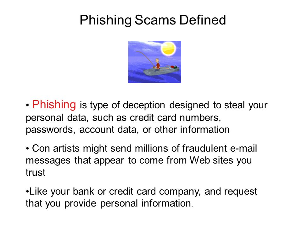 Phishing Scams Defined Phishing is type of deception designed to steal your personal data, such as credit card numbers, passwords, account data, or other information Con artists might send millions of fraudulent e-mail messages that appear to come from Web sites you trust Like your bank or credit card company, and request that you provide personal information.