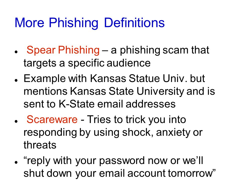 More Phishing Definitions Spear Phishing – a phishing scam that targets a specific audience Example with Kansas Statue Univ.