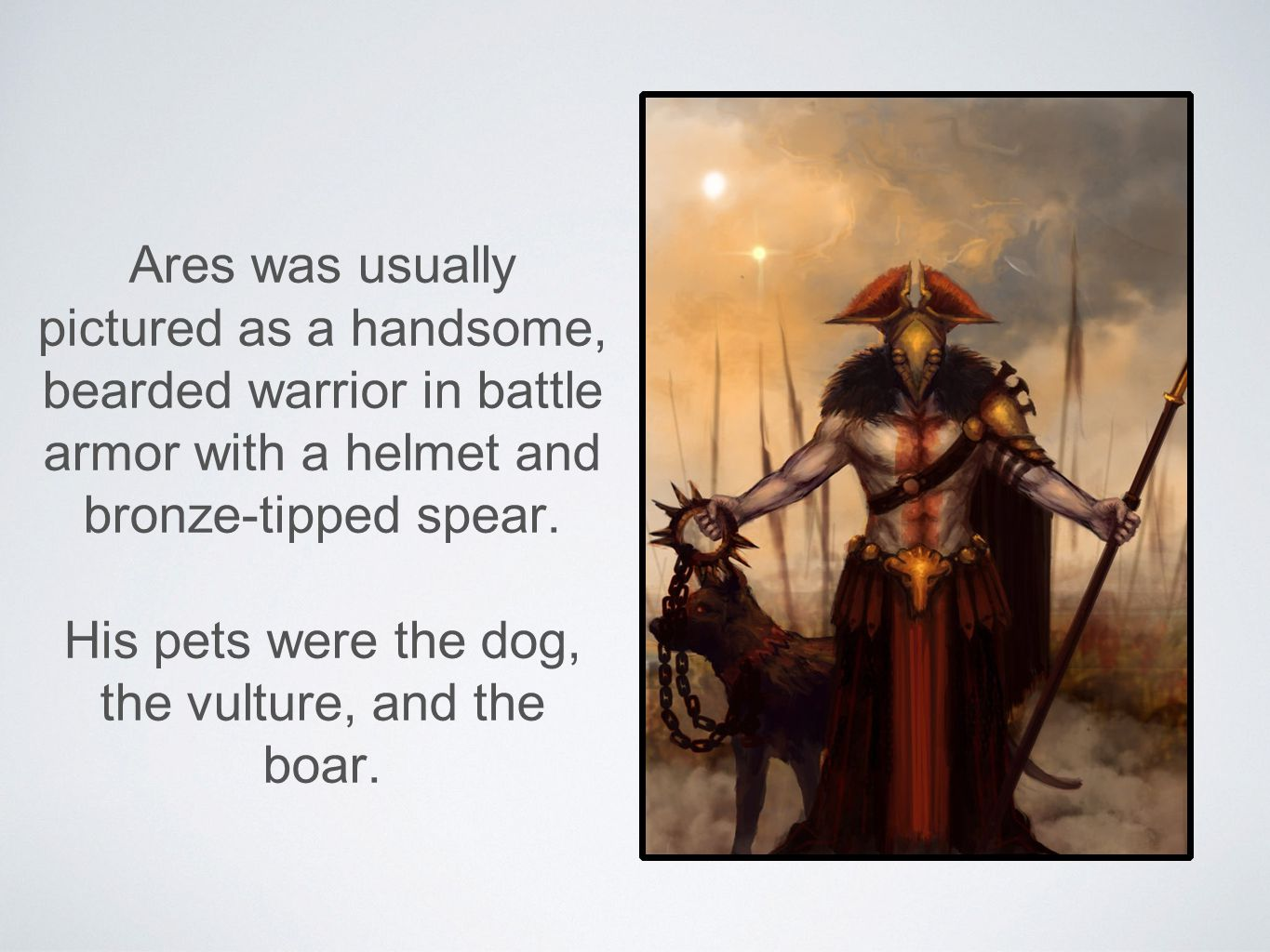 Ares was usually pictured as a handsome, bearded warrior in battle armor with a helmet and bronze-tipped spear. His pets were the dog, the vulture, an