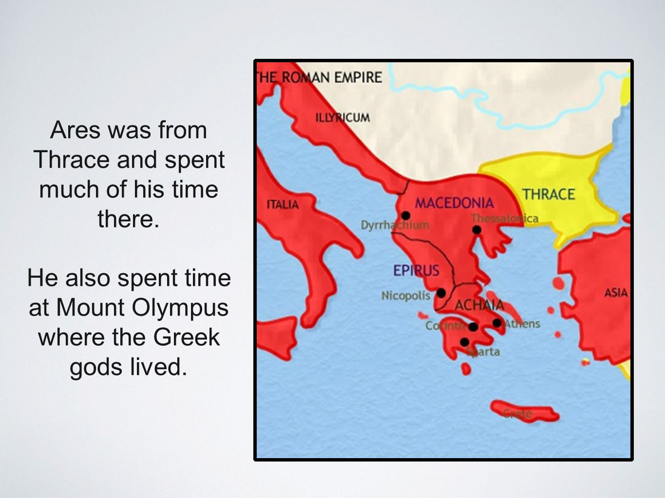 Ares was from Thrace and spent much of his time there. He also spent time at Mount Olympus where the Greek gods lived.