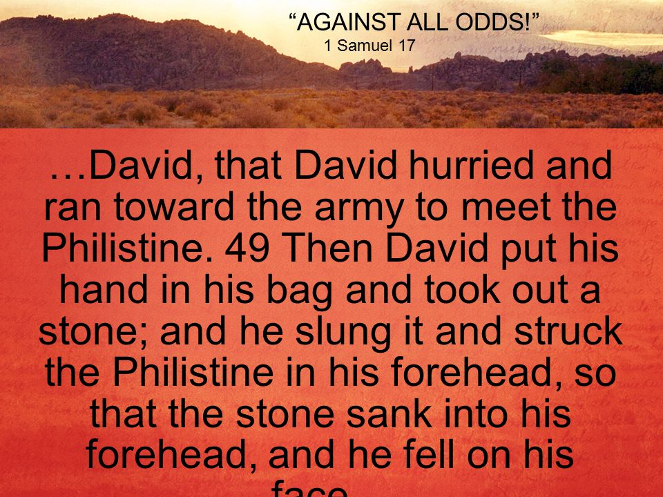 AGAINST ALL ODDS! 1 Samuel 17 …David, that David hurried and ran toward the army to meet the Philistine.