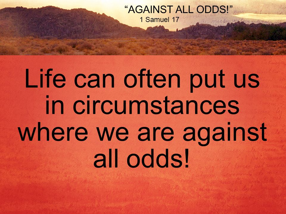 AGAINST ALL ODDS! 1 Samuel 17 Life can often put us in circumstances where we are against all odds!