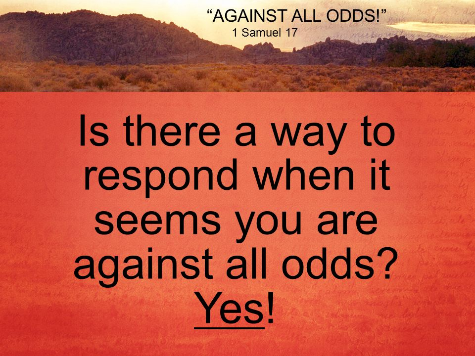 AGAINST ALL ODDS! 1 Samuel 17 Is there a way to respond when it seems you are against all odds.