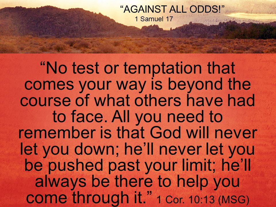 AGAINST ALL ODDS! 1 Samuel 17 No test or temptation that comes your way is beyond the course of what others have had to face.