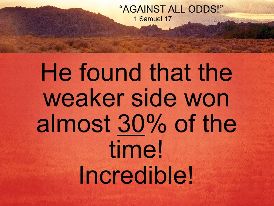 AGAINST ALL ODDS! 1 Samuel 17 He found that the weaker side won almost 30% of the time.