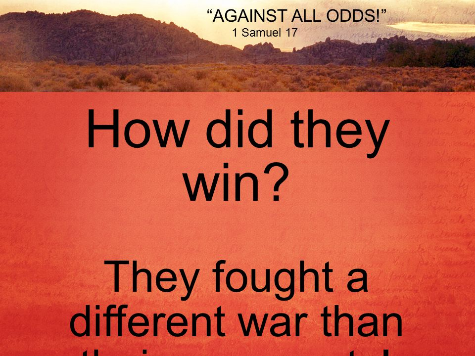 AGAINST ALL ODDS! 1 Samuel 17 How did they win They fought a different war than their opponents!