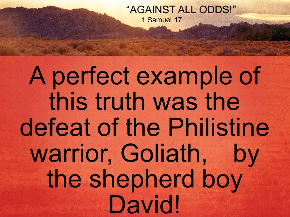AGAINST ALL ODDS! 1 Samuel 17 A perfect example of this truth was the defeat of the Philistine warrior, Goliath,by the shepherd boy David!