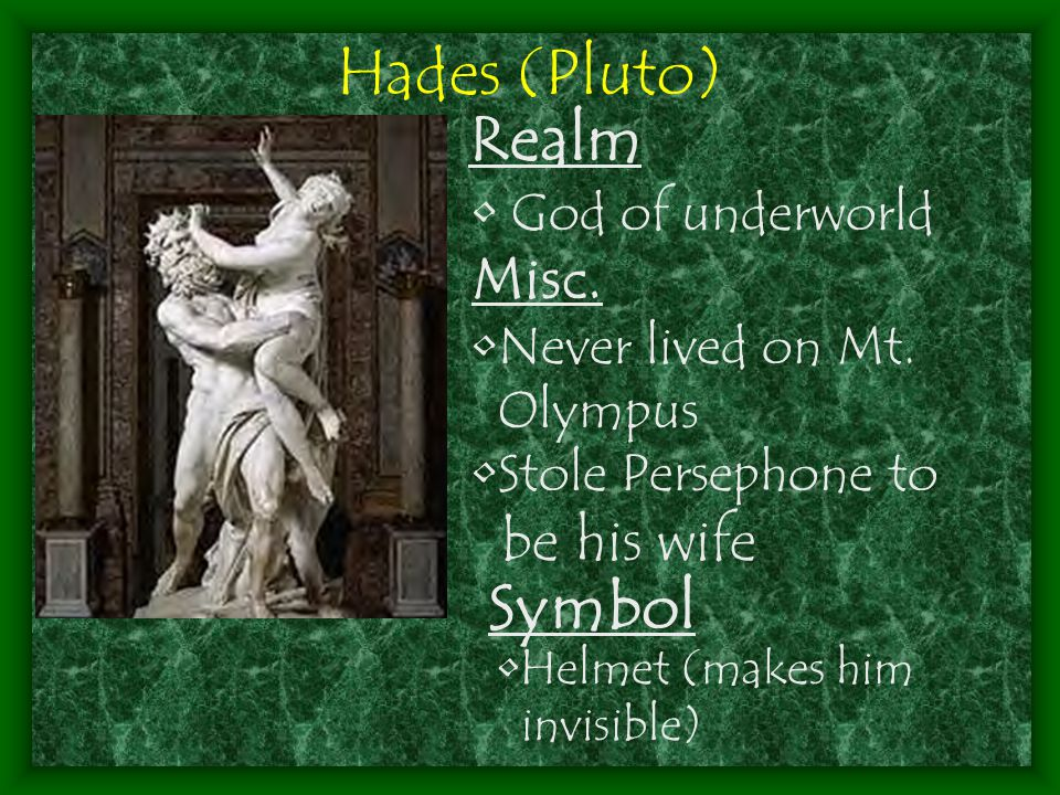 Hades (Pluto) Realm God of underworld Misc. Never lived on Mt. Olympus Stole Persephone to be his wife Symbol Helmet (makes him invisible)