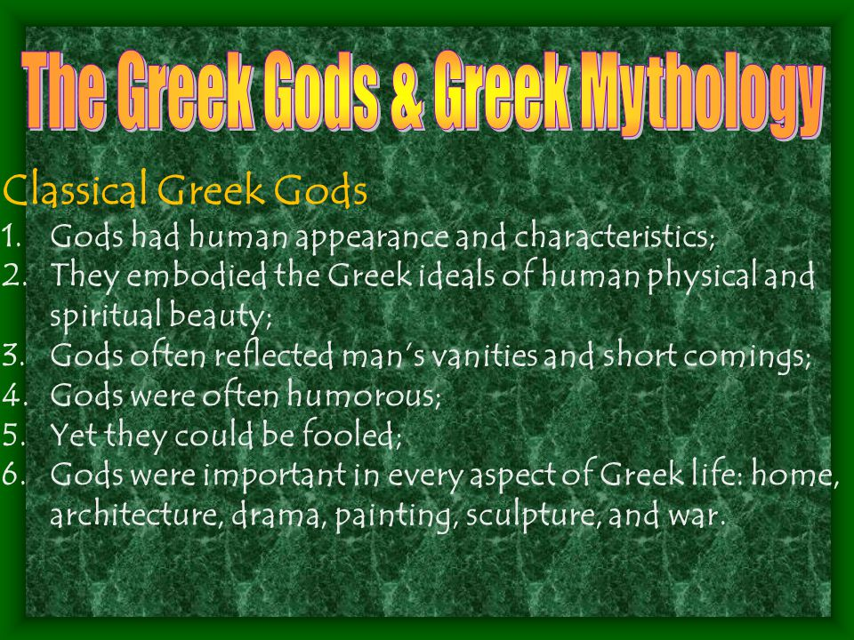 Classical Greek Gods 1.Gods had human appearance and characteristics; 2.They embodied the Greek ideals of human physical and spiritual beauty; 3.Gods