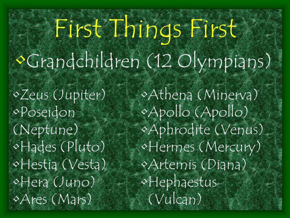First Things First Grandchildren (12 Olympians) Zeus (Jupiter) Poseidon (Neptune) Hades (Pluto) Hestia (Vesta) Hera (Juno) Ares (Mars) Athena (Minerva) Apollo (Apollo) Aphrodite (Venus) Hermes (Mercury) Artemis (Diana) Hephaestus (Vulcan)